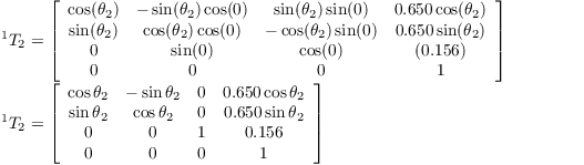 $^{1}T_{2}=\left[\begin{array}{cccc} \cos(\theta_{2}) & -\sin(\theta_{2})\cos(0) & \sin(\theta_{2})\sin(0) & 0.650\cos(\theta_{2})\\ \sin(\theta_{2}) & \cos(\theta_{2})\cos(0) & -\cos(\theta_{2})\sin(0) & 0.650\sin(\theta_{2})\\ 0 & \sin(0) & \cos(0) & (0.156)\\ 0 & 0 & 0 & 1\end{array}\right]$  $^{1}T_{2}=\left[\begin{array}{cccc} \cos\theta_{2} & -\sin\theta_2 & 0 & 0.650\cos\theta_2\\ \sin\theta_{2} & \cos\theta_2 & 0 & 0.650\sin\theta_{2}\\ 0 & 0 & 1 & 0.156\\ 0 & 0 & 0 & 1\end{array}\right]$